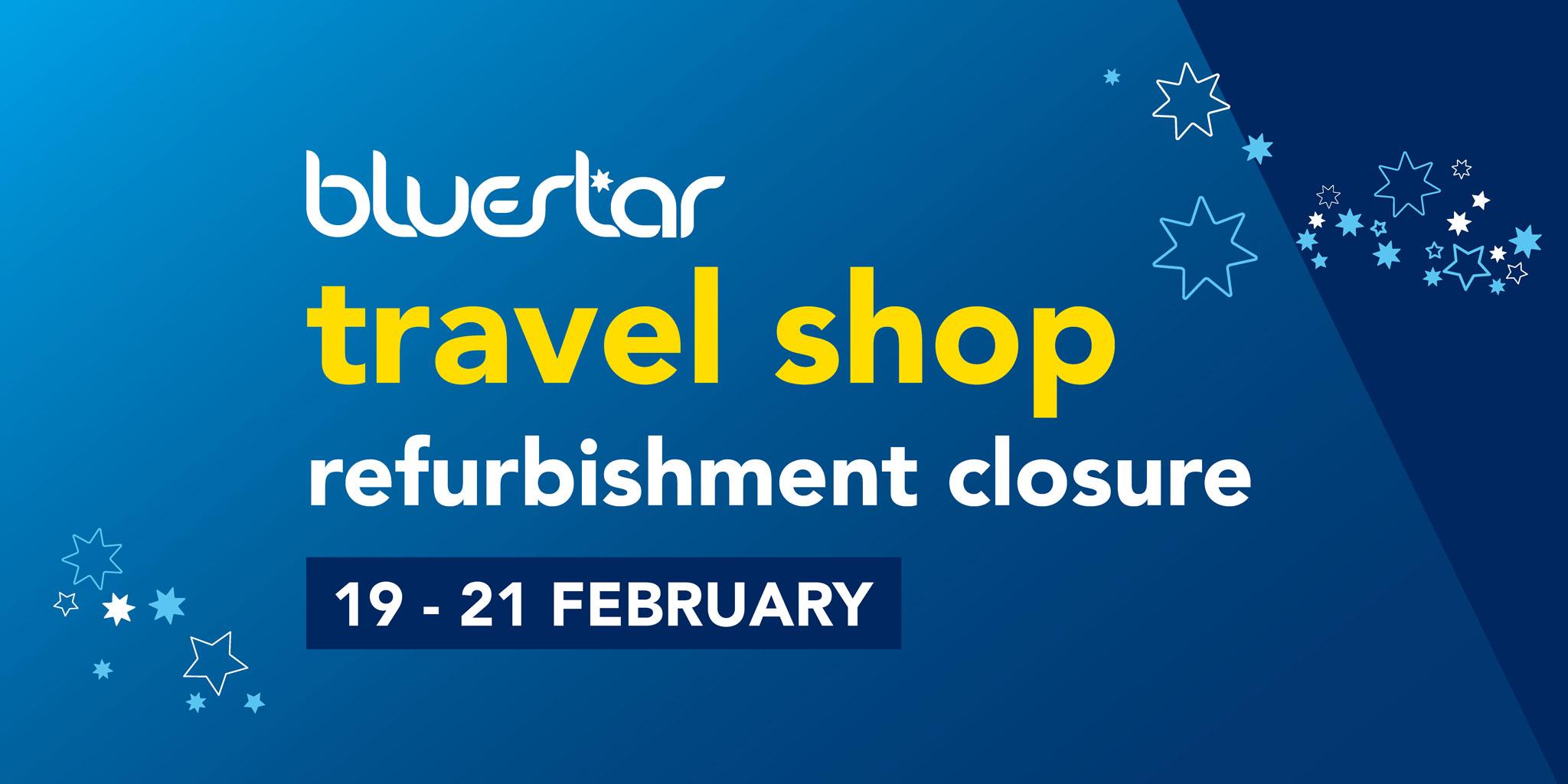 Image reading 'bluestar travel shop refurbishment closure. 19th - 21st February'
