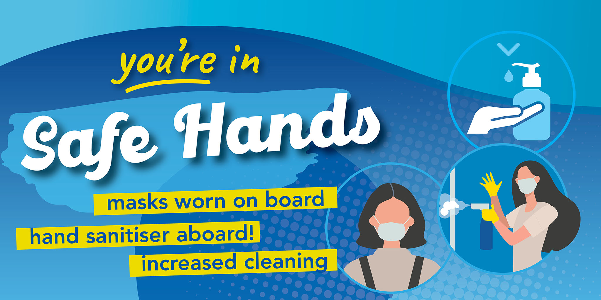Image reading 'you're in safe hands' with an image of hand sanitiser, a person wearing a face covering and someone cleaning. Text reading 'Masks worn on board. Hand sanitiser aboard! Increased cleaning.'